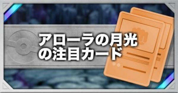 【ポケモンカード】アローラの月光で注目のカードとGXポケモンまとめ【ポケカ】