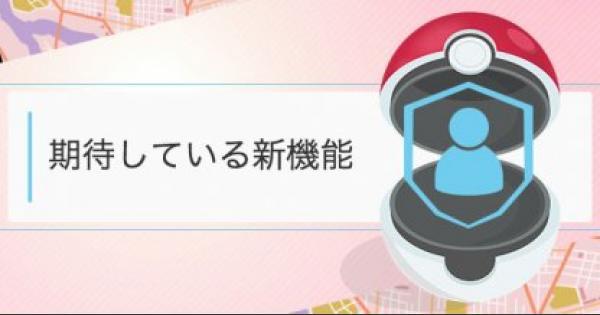 【ポケモンGO】みんなが次に期待する新機能は?