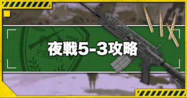 【ドルフロ】夜戦5-3n攻略!おすすめルートとドロップ装備【ドールズフロントライン】