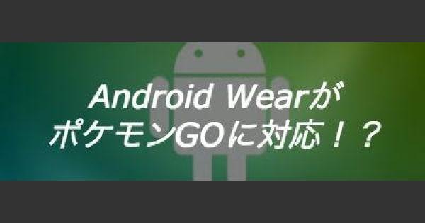 【ポケモンGO】AndroidWearもポケモンGOに対応?