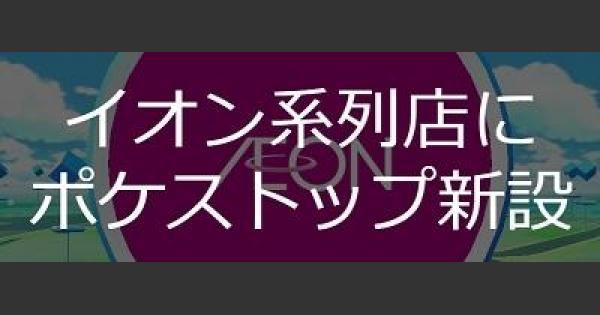 【ポケモンGO】イオン系列店(マックスバリュなど)にポケストップ新設!
