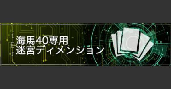 海馬40専用「迷宮ディメンション」デッキレシピと周回手順