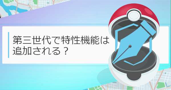 【ポケモンGO】第三世代で特性機能は追加される?