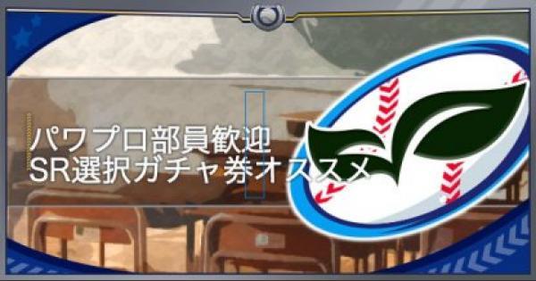 【パワプロアプリ】パワプロ部員歓迎SR選択ガチャ券のオススメ【パワプロ】
